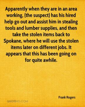 Frank Rogers - Apparently when they are in an area working, (the suspect) has his hired help go out and assist him in stealing tools and lumber supplies, and then take the stolen items back to Spokane, where he will use the stolen items later on different jobs. It appears that this has been going on for quite awhile.
