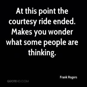 Frank Rogers - At this point the courtesy ride ended. Makes you wonder what some people are thinking.