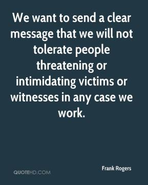 Frank Rogers - We want to send a clear message that we will not tolerate people threatening or intimidating victims or witnesses in any case we work.