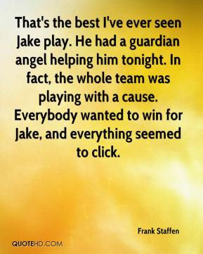 Frank Staffen - That's the best I've ever seen Jake play. He had a guardian angel helping him tonight. In fact, the whole team was playing with a cause. Everybody wanted to win for Jake, and everything seemed to click.
