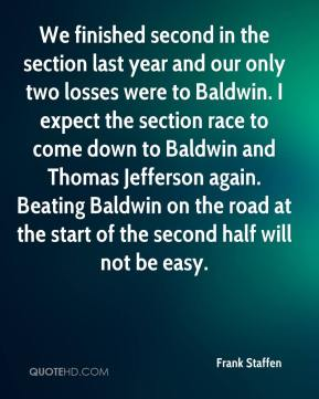 Frank Staffen - We finished second in the section last year and our only two losses were to Baldwin. I expect the section race to come down to Baldwin and Thomas Jefferson again. Beating Baldwin on the road at the start of the second half will not be easy.