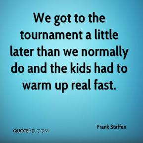 Frank Staffen - We got to the tournament a little later than we normally do and the kids had to warm up real fast.