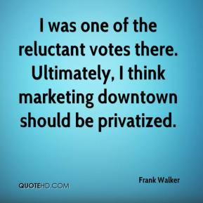 Frank Walker - I was one of the reluctant votes there. Ultimately, I think marketing downtown should be privatized.