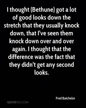 Fred Batchelor - I thought (Bethune) got a lot of good looks down the stretch that they usually knock down, that I've seen them knock down over and over again. I thought that the difference was the fact that they didn't get any second looks.