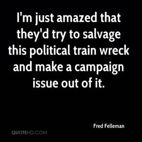 Fred Felleman - I'm just amazed that they'd try to salvage this political train wreck and make a campaign issue out of it.