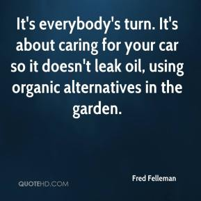 Fred Felleman - It's everybody's turn. It's about caring for your car so it doesn't leak oil, using organic alternatives in the garden.
