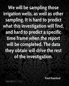 Fred Mumford - We will be sampling those irrigation wells, as well as other sampling. It is hard to predict what this investigation will find, and hard to predict a specific time frame when the report will be completed. The data they obtain will drive the rest of the investigation.