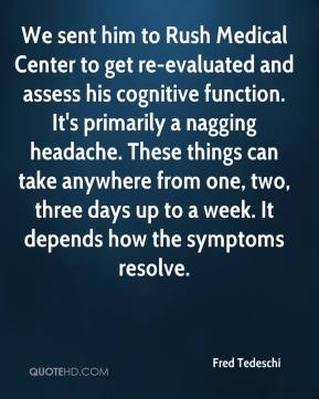 Fred Tedeschi - We sent him to Rush Medical Center to get re-evaluated and assess his cognitive function. It's primarily a nagging headache. These things can take anywhere from one, two, three days up to a week. It depends how the symptoms resolve.