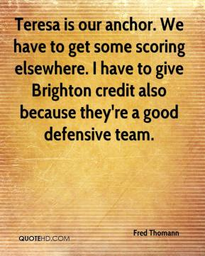 Fred Thomann - Teresa is our anchor. We have to get some scoring elsewhere. I have to give Brighton credit also because they're a good defensive team.