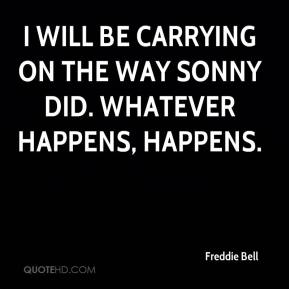 Freddie Bell - I will be carrying on the way Sonny did. Whatever happens, happens.