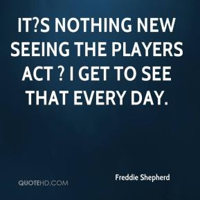 Freddie Shepherd - It?s nothing new seeing the players act ? I get to see that every day.