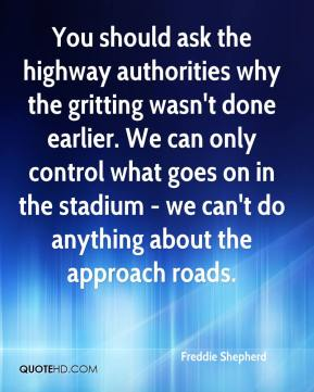 You should ask the highway authorities why the gritting wasn't done earlier. We can only control what goes on in the stadium - we can't do anything about the approach roads.