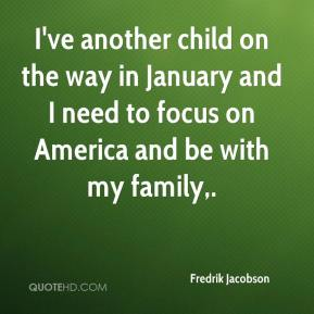 Fredrik Jacobson - I've another child on the way in January and I need to focus on America and be with my family.