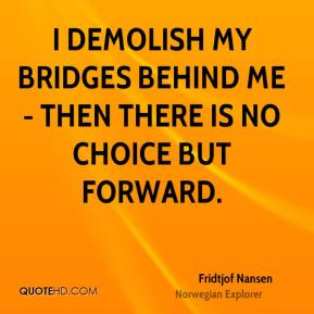Fridtjof Nansen - I demolish my bridges behind me - then there is no choice but forward.