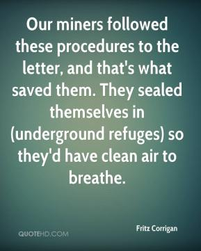 Fritz Corrigan - Our miners followed these procedures to the letter, and that's what saved them. They sealed themselves in (underground refuges) so they'd have clean air to breathe.
