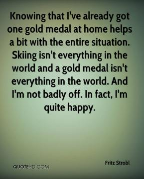 Fritz Strobl - Knowing that I've already got one gold medal at home helps a bit with the entire situation. Skiing isn't everything in the world and a gold medal isn't everything in the world. And I'm not badly off. In fact, I'm quite happy.