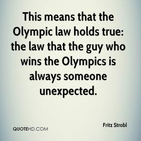 Fritz Strobl - This means that the Olympic law holds true: the law that the guy who wins the Olympics is always someone unexpected.