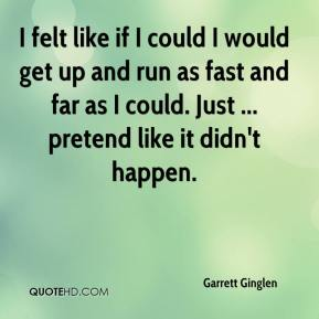 Garrett Ginglen - I felt like if I could I would get up and run as fast and far as I could. Just ... pretend like it didn't happen.