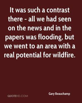 Gary Beauchamp - It was such a contrast there - all we had seen on the news and in the papers was flooding, but we went to an area with a real potential for wildfire.