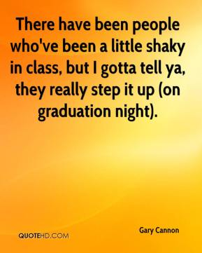 Gary Cannon - There have been people who've been a little shaky in class, but I gotta tell ya, they really step it up (on graduation night).