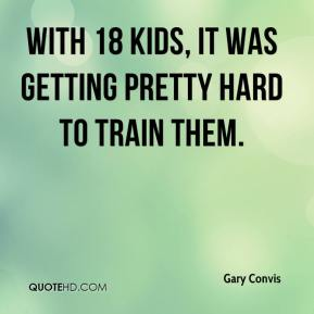 Gary Convis - With 18 kids, it was getting pretty hard to train them.
