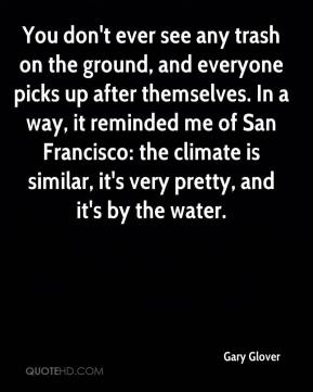 Gary Glover - You don't ever see any trash on the ground, and everyone picks up after themselves. In a way, it reminded me of San Francisco: the climate is similar, it's very pretty, and it's by the water.