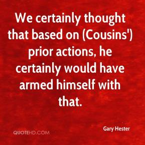 Gary Hester - We certainly thought that based on (Cousins') prior actions, he certainly would have armed himself with that.