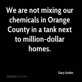 Gary Linden - We are not mixing our chemicals in Orange County in a tank next to million-dollar homes.