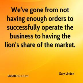 Gary Linden - We've gone from not having enough orders to successfully operate the business to having the lion's share of the market.