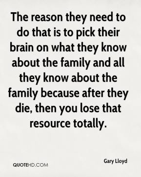 Gary Lloyd - The reason they need to do that is to pick their brain on what they know about the family and all they know about the family because after they die, then you lose that resource totally.