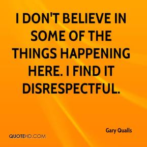 Gary Qualls - I don't believe in some of the things happening here. I find it disrespectful.
