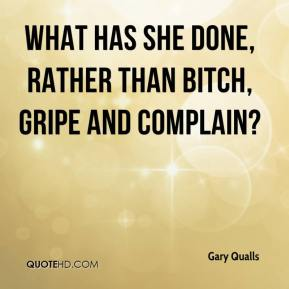 Gary Qualls - What has she done, rather than bitch, gripe and complain?