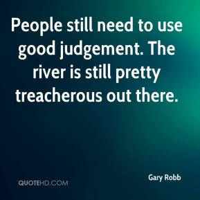 Gary Robb - People still need to use good judgement. The river is still pretty treacherous out there.