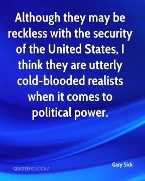Gary Sick - Although they may be reckless with the security of the United States, I think they are utterly cold-blooded realists when it comes to political power.
