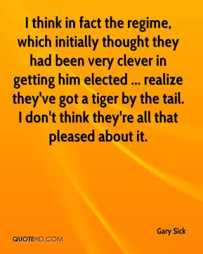 Gary Sick - I think in fact the regime, which initially thought they had been very clever in getting him elected ... realize they've got a tiger by the tail. I don't think they're all that pleased about it.