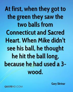 Gary Skrinar - At first, when they got to the green they saw the two balls from Connecticut and Sacred Heart. When Mike didn't see his ball, he thought he hit the ball long, because he had used a 3-wood.