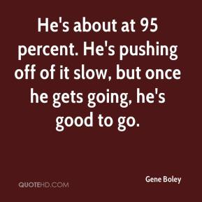 Gene Boley - He's about at 95 percent. He's pushing off of it slow, but once he gets going, he's good to go.