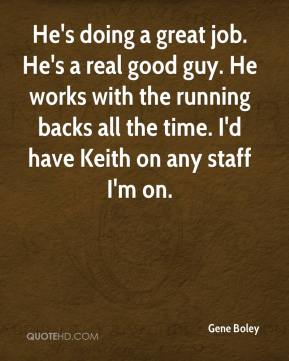 Gene Boley - He's doing a great job. He's a real good guy. He works with the running backs all the time. I'd have Keith on any staff I'm on.