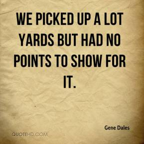 Gene Dales - We picked up a lot yards but had no points to show for it.