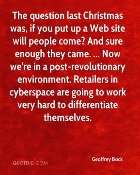 The question last Christmas was, if you put up a Web site will people come? And sure enough they came. ... Now we're in a post-revolutionary environment. Retailers in cyberspace are going to work very hard to differentiate themselves.