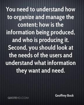 Geoffrey Bock - You need to understand how to organize and manage the content; how is the information being produced, and who is producing it. Second, you should look at the needs of the users and understand what information they want and need.