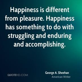 Happiness is different from pleasure. Happiness has something to do with struggling and enduring and accomplishing.