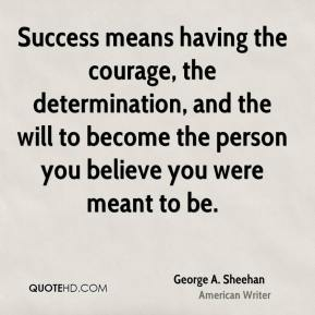 George A. Sheehan - Success means having the courage, the determination, and the will to become the person you believe you were meant to be.
