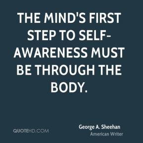 George A. Sheehan - The mind's first step to self-awareness must be through the body.