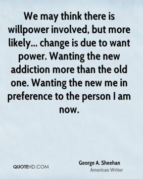 George A. Sheehan - We may think there is willpower involved, but more likely... change is due to want power. Wanting the new addiction more than the old one. Wanting the new me in preference to the person I am now.