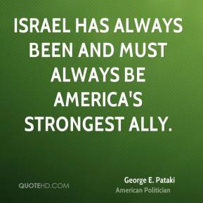 George E. Pataki - Israel has always been and must always be America's strongest ally.