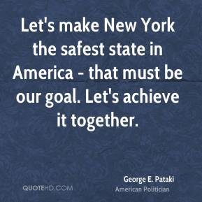 George E. Pataki - Let's make New York the safest state in America - that must be our goal. Let's achieve it together.