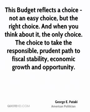 George E. Pataki - This Budget reflects a choice - not an easy choice, but the right choice. And when you think about it, the only choice. The choice to take the responsible, prudent path to fiscal stability, economic growth and opportunity.