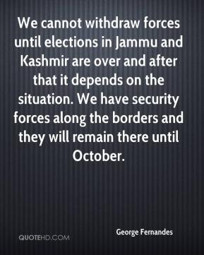George Fernandes - We cannot withdraw forces until elections in Jammu and Kashmir are over and after that it depends on the situation. We have security forces along the borders and they will remain there until October.