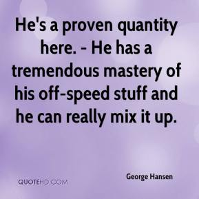 George Hansen - He's a proven quantity here. - He has a tremendous mastery of his off-speed stuff and he can really mix it up.